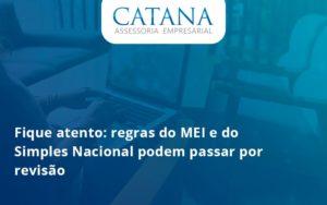 Fique Atento Regras Mei E Do Simples Nacional Podem Passar Por Revisao Catana Empresarial - Contabilidade em São Paulo | Catana Assessoria Empresarial