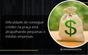 A Dificuldade De Conseguir Crédito Na Praça Está Atrapalhando Pequenas E Médias Empresas. Catana Empresarial - Contabilidade em São Paulo | Catana Assessoria Empresarial