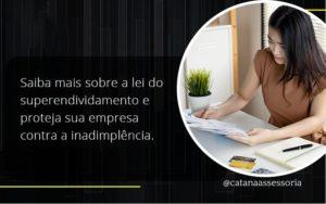 Saiba Mais Sobre A Lei Do Superendividamento E Proteja Sua Empresa Contra A Inadimplência. Catana Empresarial - Contabilidade em São Paulo | Catana Assessoria Empresarial