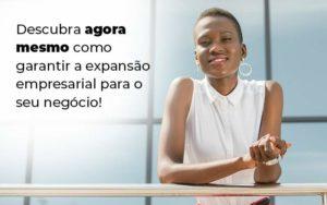 Descubra Agora Mesmo Como Garantir A Expansao Empresairal Para O Seu Negocio Blog 1 - Contabilidade em São Paulo | Catana Assessoria Empresarial