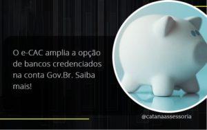 O E Cac Amplia A Opção De Bancos Credenciados Na Conta Gov.br. Saiba Mais! Catana - Contabilidade em São Paulo | Catana Assessoria Empresarial