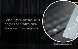 Saiba, Agora Mesmo, As 8 Opções De Crédito Para Alavancar O Seu Negócio. Catana Empresarial - Contabilidade em São Paulo | Catana Assessoria Empresarial