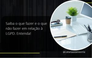 Saiba O Que Fazer E O Que Não Fazer Em Relação à Lgpd. Entenda! Catana Empresarial - Contabilidade em São Paulo | Catana Assessoria Empresarial