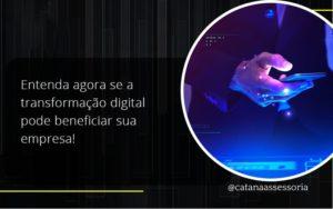 Entenda Agora Se A Transformação Digital Pode Beneficiar Sua Empresa! Catana Empresarial - Contabilidade em São Paulo | Catana Assessoria Empresarial