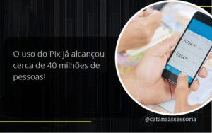 O Uso Do Pix Ja Alcancou 40 Milhoes De Pessoas Catana Empresarial - Contabilidade em São Paulo | Catana Assessoria Empresarial