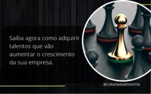 Saiba Agora Como Adquirir Talentos Que Vao Catana Empresarial - Contabilidade em São Paulo | Catana Assessoria Empresarial